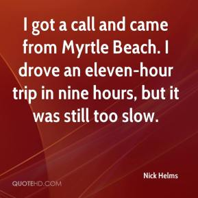Nick Helms  - I got a call and came from Myrtle Beach. I drove an eleven-hour trip in nine hours, but it was still too slow.
