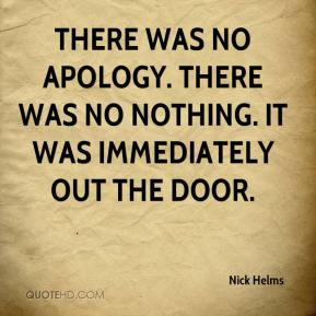 Nick Helms  - There was no apology. There was no nothing. It was immediately out the door.