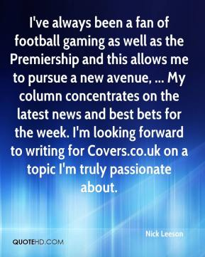 I've always been a fan of football gaming as well as the Premiership and this allows me to pursue a new avenue, ... My column concentrates on the latest news and best bets for the week. I'm looking forward to writing for Covers.co.uk on a topic I'm truly passionate about.