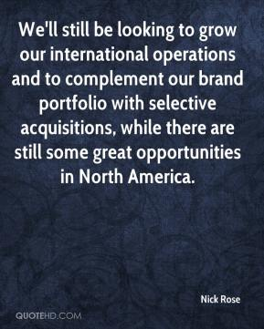 Nick Rose  - We'll still be looking to grow our international operations and to complement our brand portfolio with selective acquisitions, while there are still some great opportunities in North America.