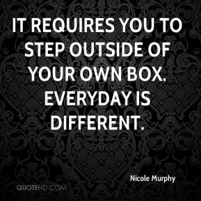 Nicole Murphy  - It requires you to step outside of your own box. Everyday is different.