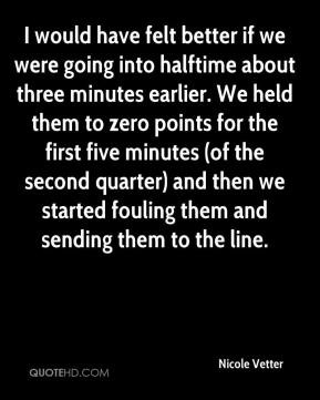 Nicole Vetter  - I would have felt better if we were going into halftime about three minutes earlier. We held them to zero points for the first five minutes (of the second quarter) and then we started fouling them and sending them to the line.