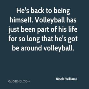 Nicole Williams  - He's back to being himself. Volleyball has just been part of his life for so long that he's got be around volleyball.