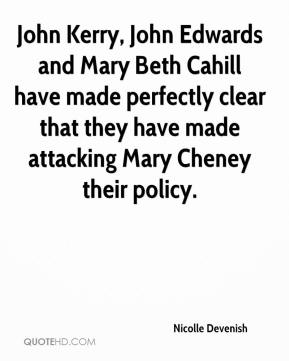 Nicolle Devenish  - John Kerry, John Edwards and Mary Beth Cahill have made perfectly clear that they have made attacking Mary Cheney their policy.