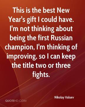 Nikolay Valuev  - This is the best New Year's gift I could have. I'm not thinking about being the first Russian champion, I'm thinking of improving, so I can keep the title two or three fights.