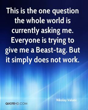 This is the one question the whole world is currently asking me. Everyone is trying to give me a Beast-tag. But it simply does not work.