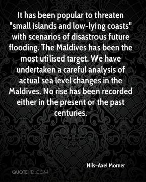 "It has been popular to threaten ""small islands and low-lying coasts"" with scenarios of disastrous future flooding. The Maldives has been the most utilised target. We have undertaken a careful analysis of actual sea level changes in the Maldives. No rise has been recorded either in the present or the past centuries."
