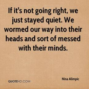 Nina Alimpic  - If it's not going right, we just stayed quiet. We wormed our way into their heads and sort of messed with their minds.