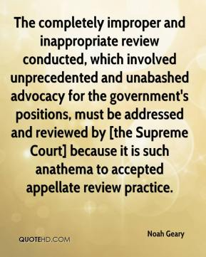 Noah Geary  - The completely improper and inappropriate review conducted, which involved unprecedented and unabashed advocacy for the government's positions, must be addressed and reviewed by [the Supreme Court] because it is such anathema to accepted appellate review practice.