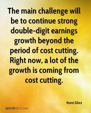 The main challenge will be to continue strong double-digit earnings growth beyond the period of cost cutting. Right now, a lot of the growth is coming from cost cutting.