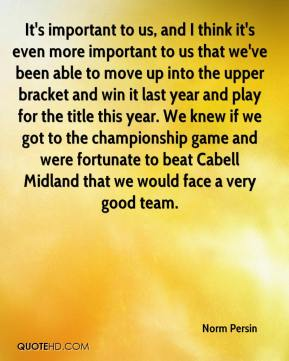 Norm Persin  - It's important to us, and I think it's even more important to us that we've been able to move up into the upper bracket and win it last year and play for the title this year. We knew if we got to the championship game and were fortunate to beat Cabell Midland that we would face a very good team.