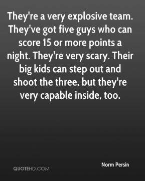 Norm Persin  - They're a very explosive team. They've got five guys who can score 15 or more points a night. They're very scary. Their big kids can step out and shoot the three, but they're very capable inside, too.