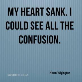 Norm Wigington  - My heart sank. I could see all the confusion.