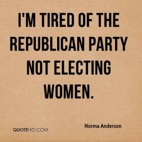 I'm tired of the Republican Party not electing women.