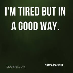 I'm tired but in a good way.