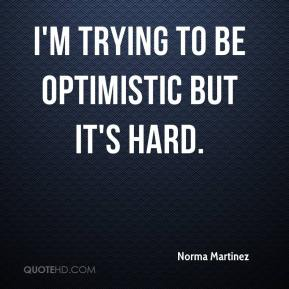 Norma Martinez  - I'm trying to be optimistic but it's hard.