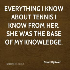 Novak Djokovic  - Everything I know about tennis I know from her. She was the base of my knowledge.