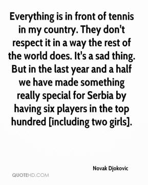 Novak Djokovic  - Everything is in front of tennis in my country. They don't respect it in a way the rest of the world does. It's a sad thing. But in the last year and a half we have made something really special for Serbia by having six players in the top hundred [including two girls].