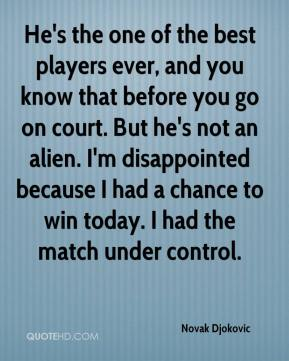 Novak Djokovic  - He's the one of the best players ever, and you know that before you go on court. But he's not an alien. I'm disappointed because I had a chance to win today. I had the match under control.