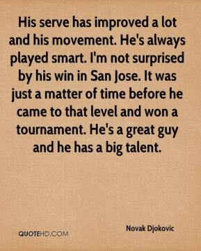 Novak Djokovic  - His serve has improved a lot and his movement. He's always played smart. I'm not surprised by his win in San Jose. It was just a matter of time before he came to that level and won a tournament. He's a great guy and he has a big talent.