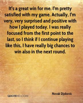 Novak Djokovic  - It's a great win for me. I'm pretty satisfied with my game. Actually, I'm very, very surprised and positive with how I played today. I was really focused from the first point to the last, so I think if I continue playing like this, I have really big chances to win also in the next round.