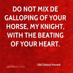 Old Chinese Proverb  - Do not mix de galloping of your horse, my knight, with the beating of your heart.