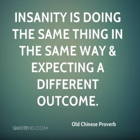 Old Chinese Proverb  - Insanity is doing the same thing in the same way & expecting a different outcome.