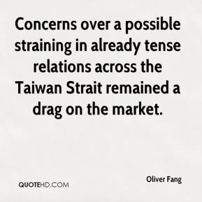 Oliver Fang  - Concerns over a possible straining in already tense relations across the Taiwan Strait remained a drag on the market.