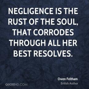 Owen Feltham - Negligence is the rust of the soul, that corrodes through all her best resolves.