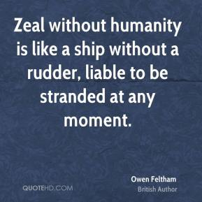 Zeal without humanity is like a ship without a rudder, liable to be stranded at any moment.