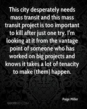 Paige Miller  - This city desperately needs mass transit and this mass transit project is too important to kill after just one try. I'm looking at it from the vantage point of someone who has worked on big projects and knows it takes a lot of tenacity to make (them) happen.