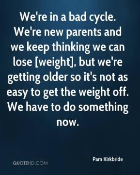 Pam Kirkbride  - We're in a bad cycle. We're new parents and we keep thinking we can lose [weight], but we're getting older so it's not as easy to get the weight off. We have to do something now.