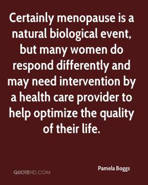 Certainly menopause is a natural biological event, but many women do respond differently and may need intervention by a health care provider to help optimize the quality of their life.