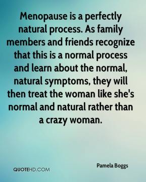 Menopause is a perfectly natural process. As family members and friends recognize that this is a normal process and learn about the normal, natural symptoms, they will then treat the woman like she's normal and natural rather than a crazy woman.