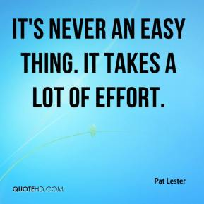Pat Lester  - It's never an easy thing. It takes a lot of effort.