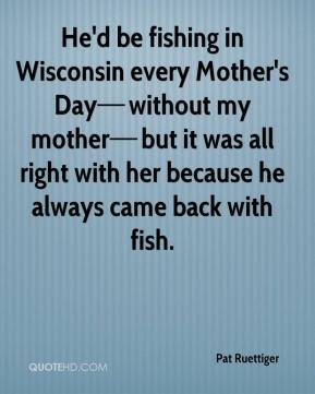 He'd be fishing in Wisconsin every Mother's Day—without my mother—but it was all right with her because he always came back with fish.