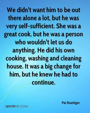 Pat Ruettiger  - We didn't want him to be out there alone a lot, but he was very self-sufficient. She was a great cook, but he was a person who wouldn't let us do anything. He did his own cooking, washing and cleaning house. It was a big change for him, but he knew he had to continue.