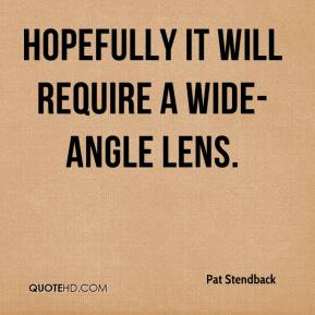 Pat Stendback  - Hopefully it will require a wide-angle lens.