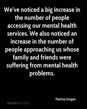 Patricia Grogan  - We've noticed a big increase in the number of people accessing our mental health services. We also noticed an increase in the number of people approaching us whose family and friends were suffering from mental health problems.