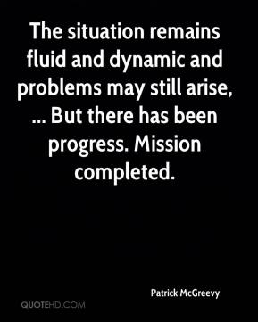 Patrick McGreevy  - The situation remains fluid and dynamic and problems may still arise, ... But there has been progress. Mission completed.