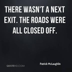 Patrick McLaughlin  - There wasn't a next exit. The roads were all closed off.