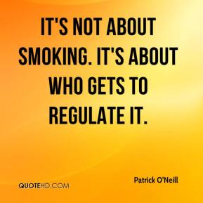 Patrick O'Neill  - It's not about smoking. It's about who gets to regulate it.
