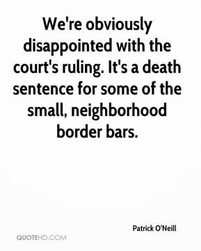 Patrick O'Neill  - We're obviously disappointed with the court's ruling. It's a death sentence for some of the small, neighborhood border bars.