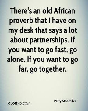 Patty Stonesifer  - There's an old African proverb that I have on my desk that says a lot about partnerships. If you want to go fast, go alone. If you want to go far, go together.