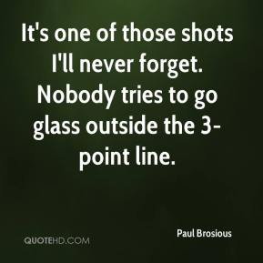 Paul Brosious  - It's one of those shots I'll never forget. Nobody tries to go glass outside the 3-point line.
