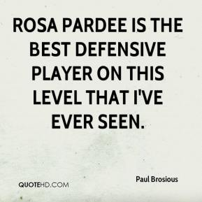 Paul Brosious  - Rosa Pardee is the best defensive player on this level that I've ever seen.