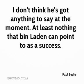 Paul Eedle  - I don't think he's got anything to say at the moment. At least nothing that bin Laden can point to as a success.