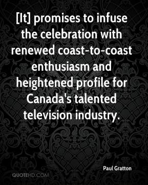 Paul Gratton  - [It] promises to infuse the celebration with renewed coast-to-coast enthusiasm and heightened profile for Canada's talented television industry.