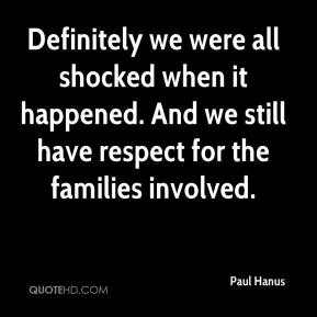 Definitely we were all shocked when it happened. And we still have respect for the families involved.