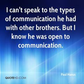 I can't speak to the types of communication he had with other brothers. But I know he was open to communication.
